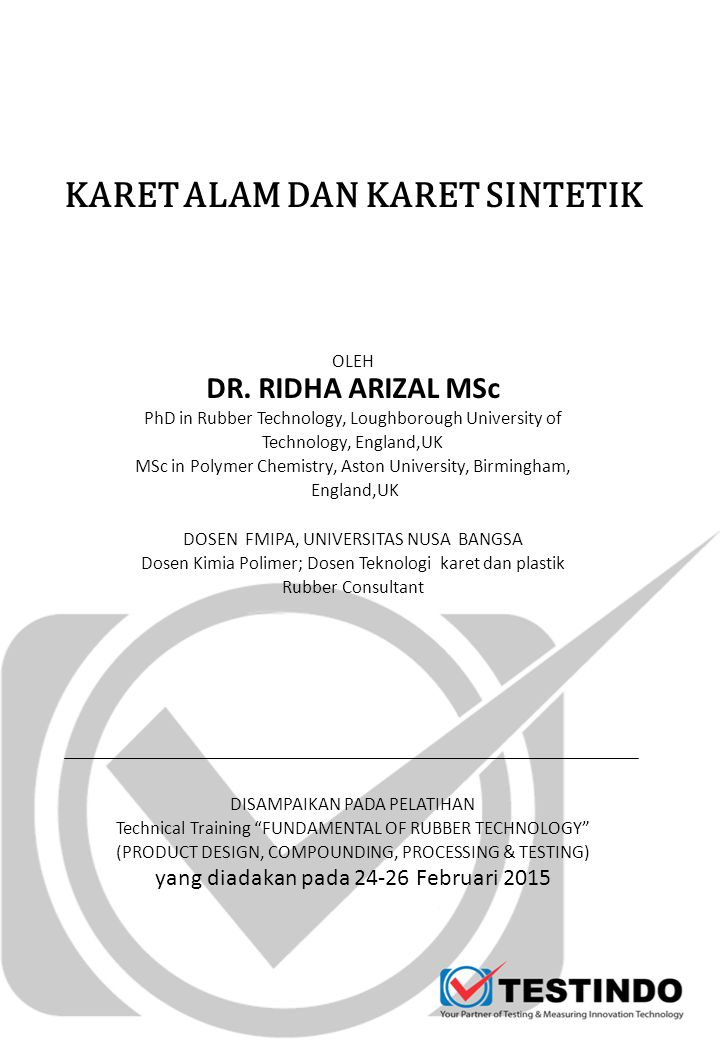 KARET ALAM DAN KARET SINTETIK OLEH DR. RIDHA ARIZAL MSc PhD in Rubber Technology, Loughborough University of Technology, England,UK MSc in Polymer Che