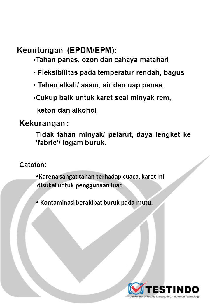 Keuntungan (EPDM/EPM): Karena sangat tahan terhadap cuaca, karet ini disukai untuk penggunaan luar. Kontaminasi berakibat buruk pada mutu. Tahan panas