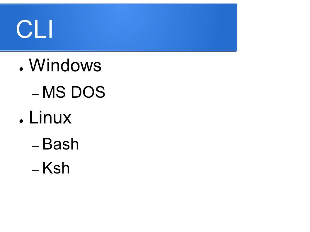 CLI ● Windows – MS DOS ● Linux – Bash – Ksh