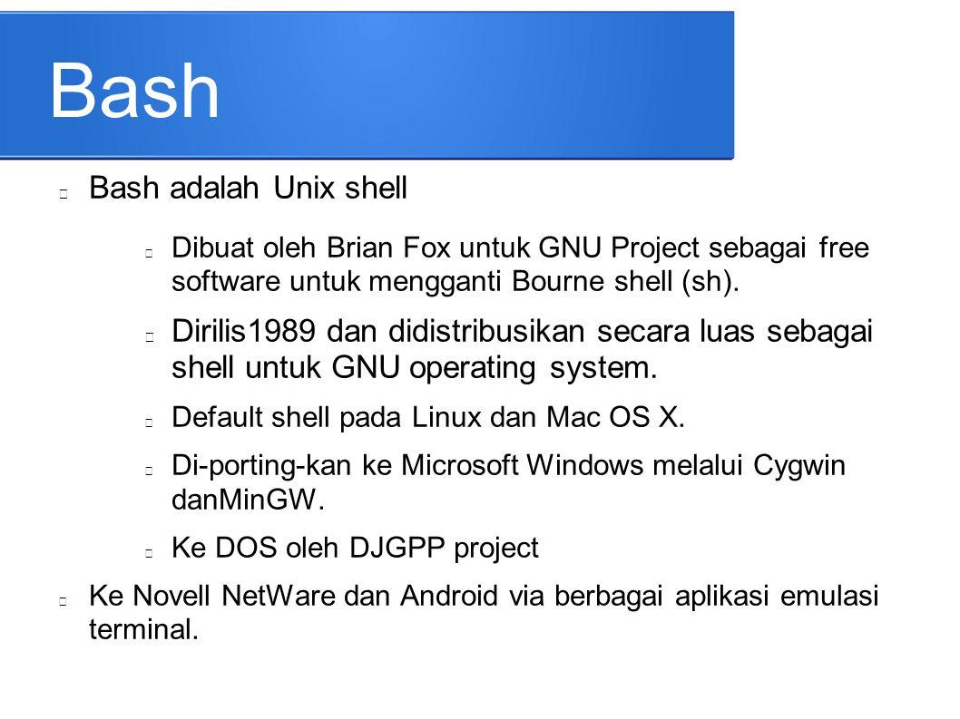 Bash Bash adalah Unix shell Dibuat oleh Brian Fox untuk GNU Project sebagai free software untuk mengganti Bourne shell (sh). Dirilis1989 dan didistrib