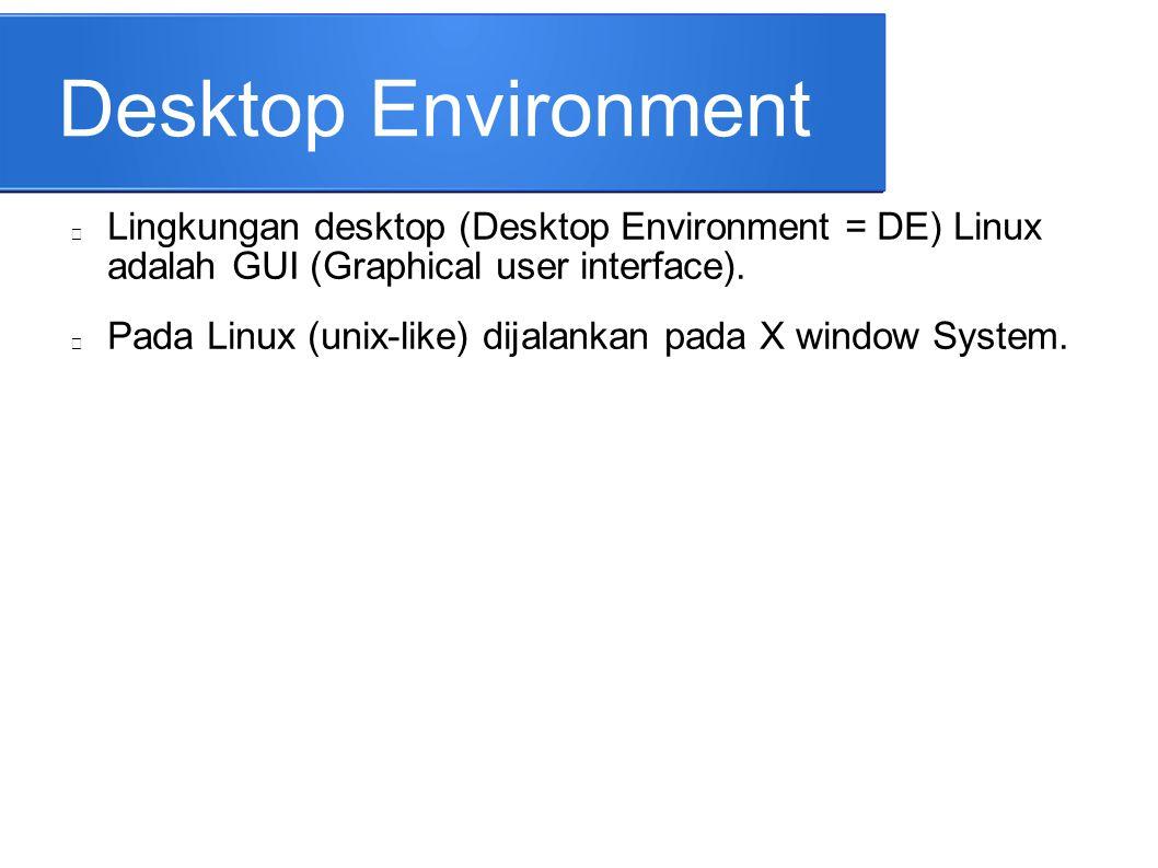 Desktop Environment Lingkungan desktop (Desktop Environment = DE) Linux adalah GUI (Graphical user interface). Pada Linux (unix-like) dijalankan pada