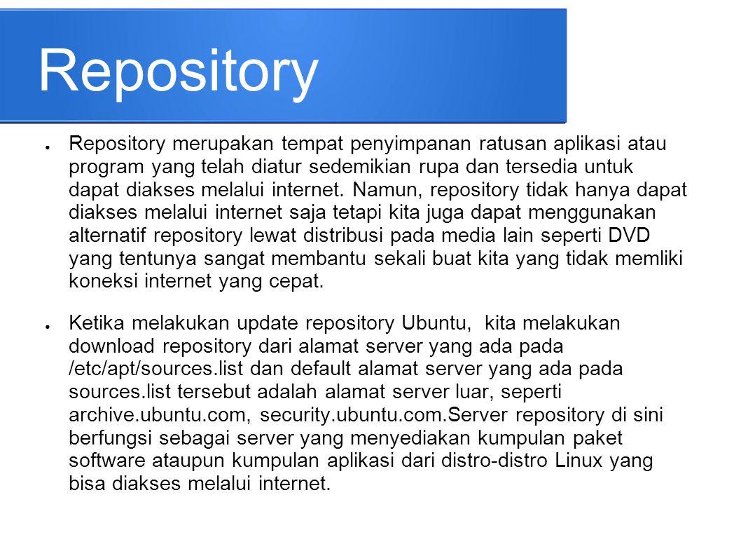 Repository ● Repository merupakan tempat penyimpanan ratusan aplikasi atau program yang telah diatur sedemikian rupa dan tersedia untuk dapat diakses