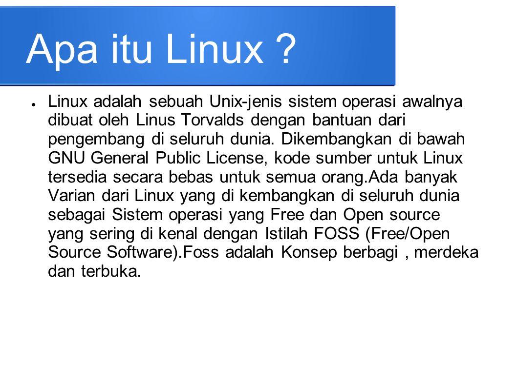 Apa itu Linux ? ● Linux adalah sebuah Unix-jenis sistem operasi awalnya dibuat oleh Linus Torvalds dengan bantuan dari pengembang di seluruh dunia. Di