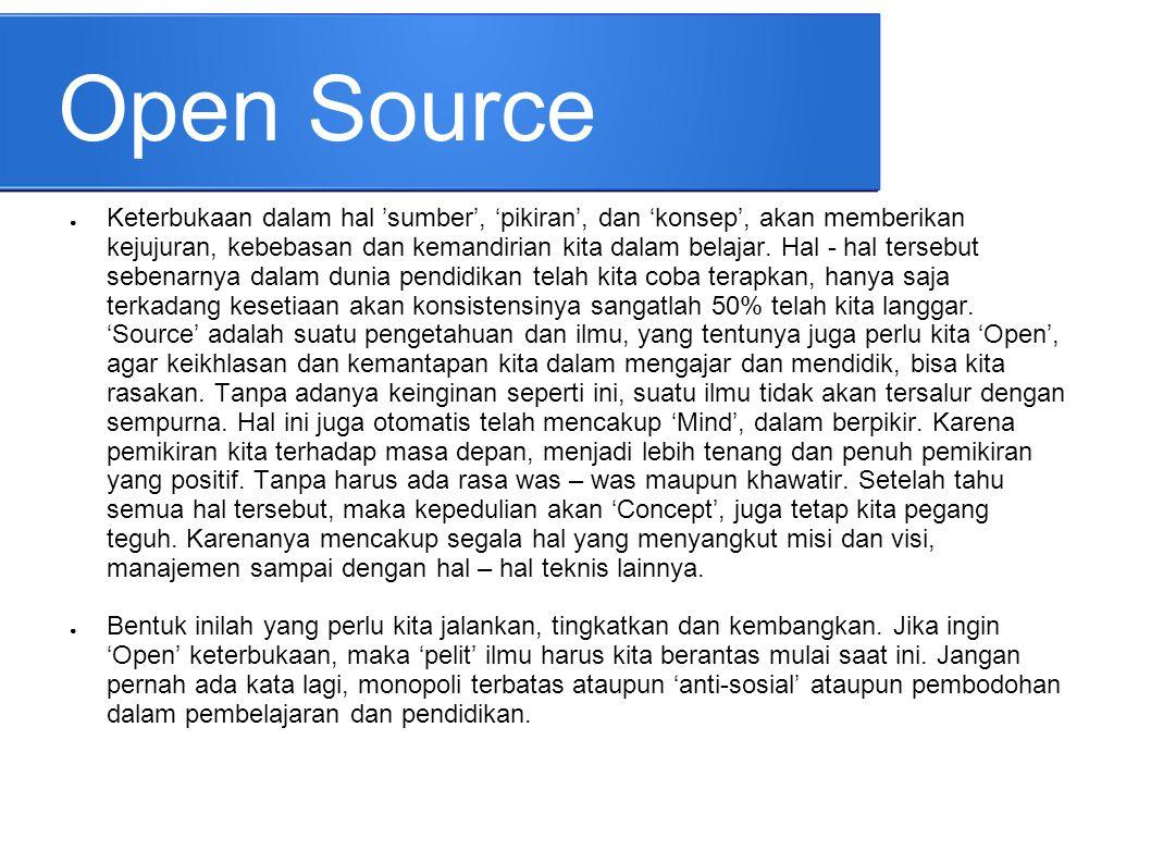 Open Source ● Keterbukaan dalam hal 'sumber', 'pikiran', dan 'konsep', akan memberikan kejujuran, kebebasan dan kemandirian kita dalam belajar. Hal -