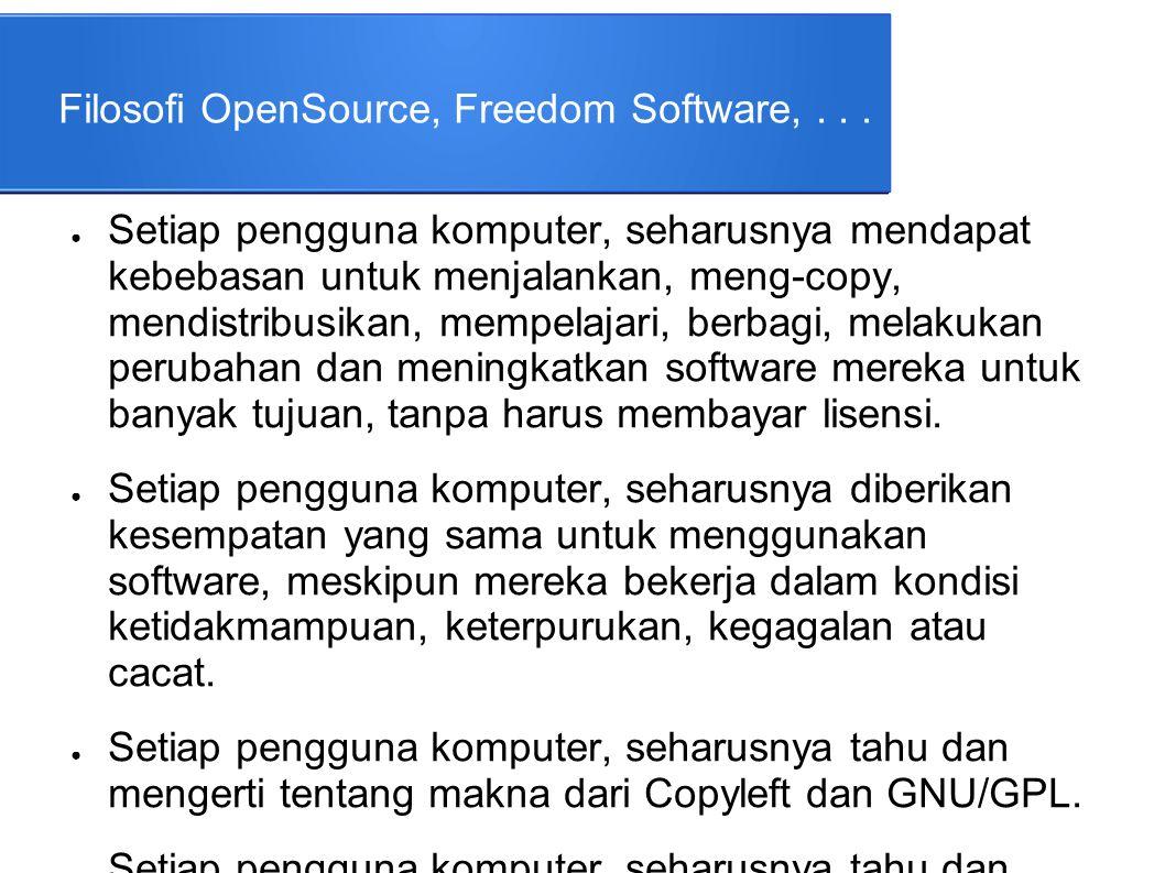 Filosofi OpenSource, Freedom Software,... ● Setiap pengguna komputer, seharusnya mendapat kebebasan untuk menjalankan, meng-copy, mendistribusikan, me