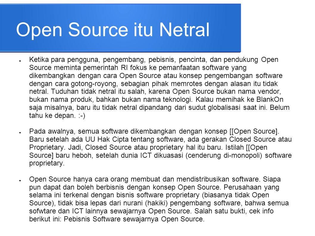 Open Source itu Netral ● Ketika para pengguna, pengembang, pebisnis, pencinta, dan pendukung Open Source meminta pemerintah RI fokus ke pemanfaatan so