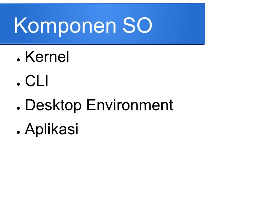 Komponen SO ● Kernel ● CLI ● Desktop Environment ● Aplikasi