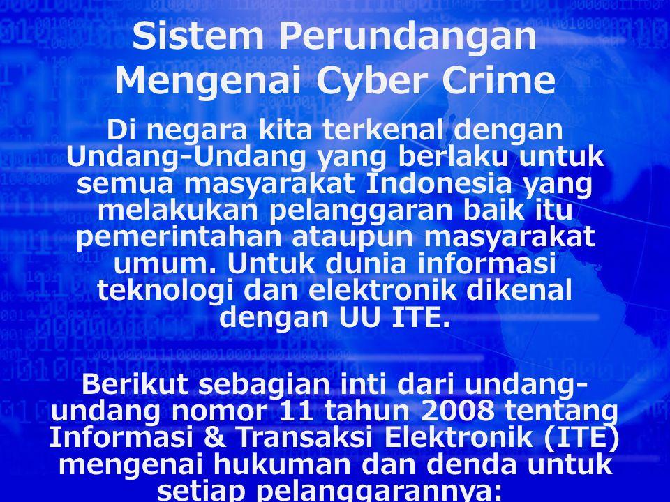 Sistem Perundangan Mengenai Cyber Crime Di negara kita terkenal dengan Undang-Undang yang berlaku untuk semua masyarakat Indonesia yang melakukan pelanggaran baik itu pemerintahan ataupun masyarakat umum.