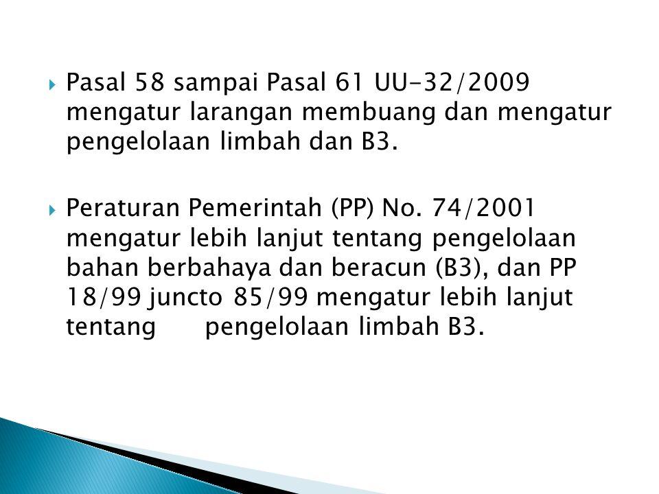  Pasal 58 sampai Pasal 61 UU-32/2009 mengatur larangan membuang dan mengatur pengelolaan limbah dan B3.  Peraturan Pemerintah (PP) No. 74/2001 menga