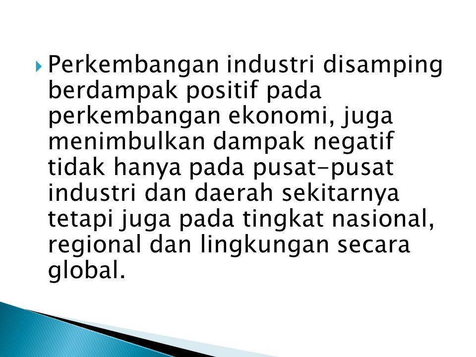  Perkembangan industri disamping berdampak positif pada perkembangan ekonomi, juga menimbulkan dampak negatif tidak hanya pada pusat-pusat industri dan daerah sekitarnya tetapi juga pada tingkat nasional, regional dan lingkungan secara global.