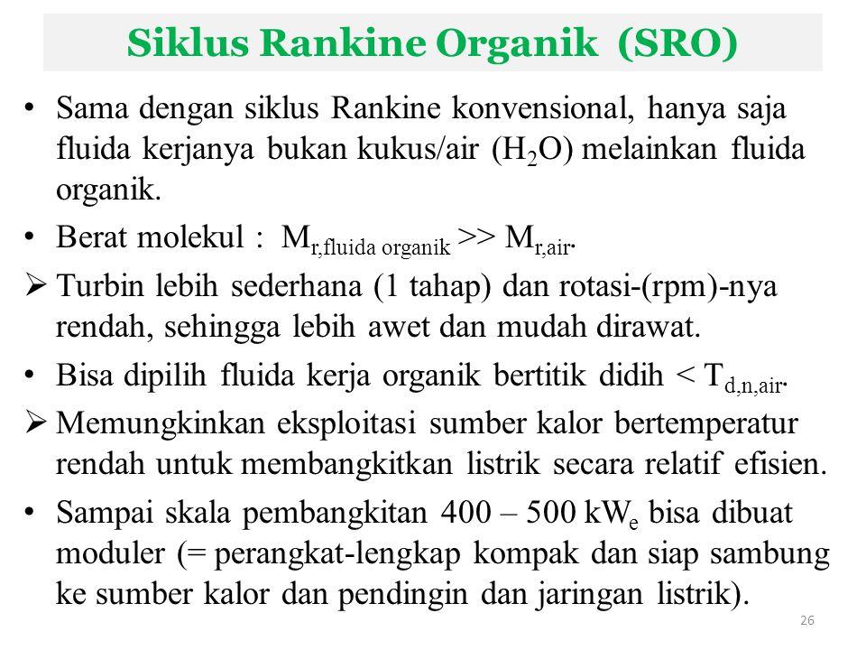Siklus Rankine Organik (SRO) Sama dengan siklus Rankine konvensional, hanya saja fluida kerjanya bukan kukus/air (H 2 O) melainkan fluida organik. Ber