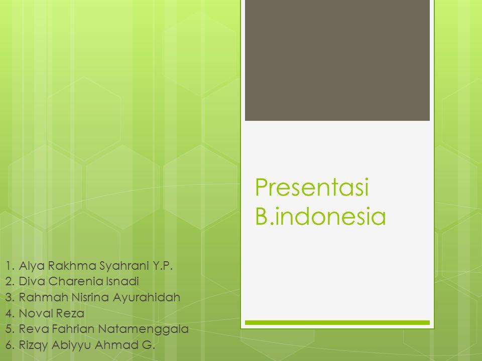 Presentasi B.indonesia 1. Alya Rakhma Syahrani Y.P. 2. Diva Charenia Isnadi 3. Rahmah Nisrina Ayurahidah 4. Noval Reza 5. Reva Fahrian Natamenggala 6.