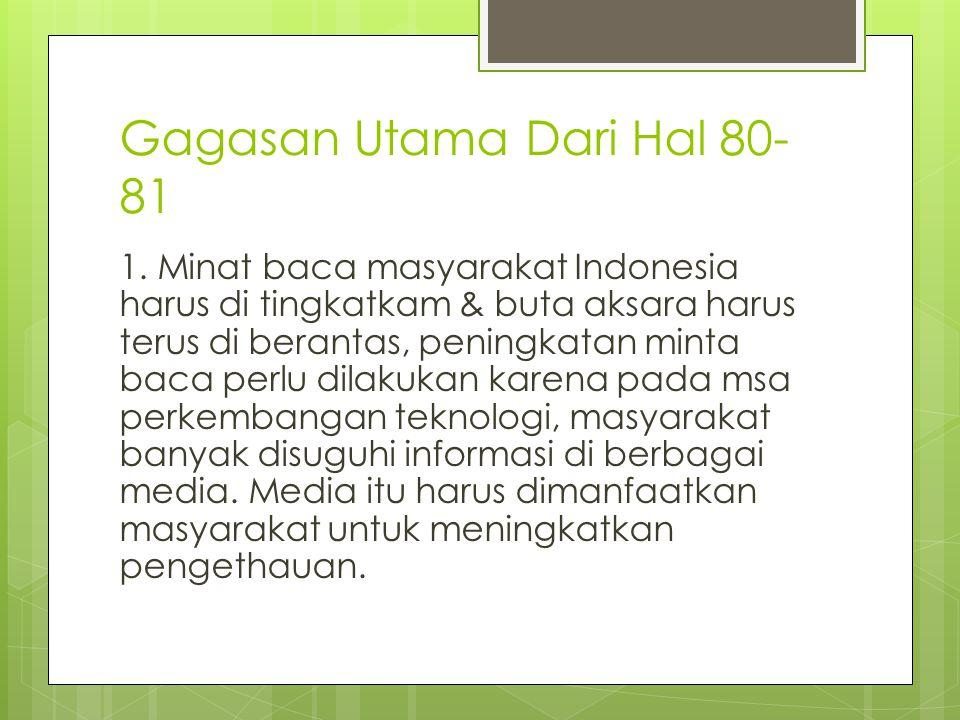 Gagasan Utama Dari Hal 80- 81 1. Minat baca masyarakat Indonesia harus di tingkatkam & buta aksara harus terus di berantas, peningkatan minta baca per