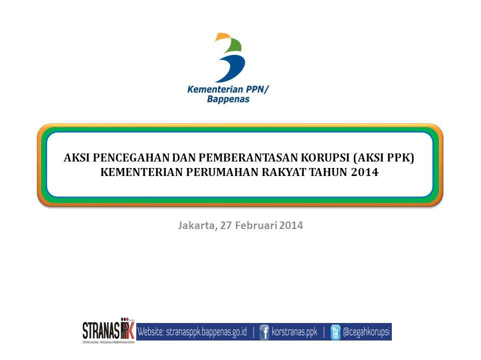 Jakarta, 27 Februari 2014 AKSI PENCEGAHAN DAN PEMBERANTASAN KORUPSI (AKSI PPK) KEMENTERIAN PERUMAHAN RAKYAT TAHUN 2014