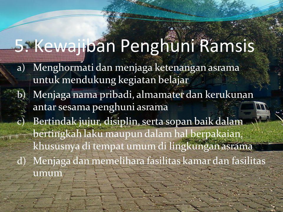5. Kewajiban Penghuni Ramsis a) Menghormati dan menjaga ketenangan asrama untuk mendukung kegiatan belajar b) Menjaga nama pribadi, almamater dan keru