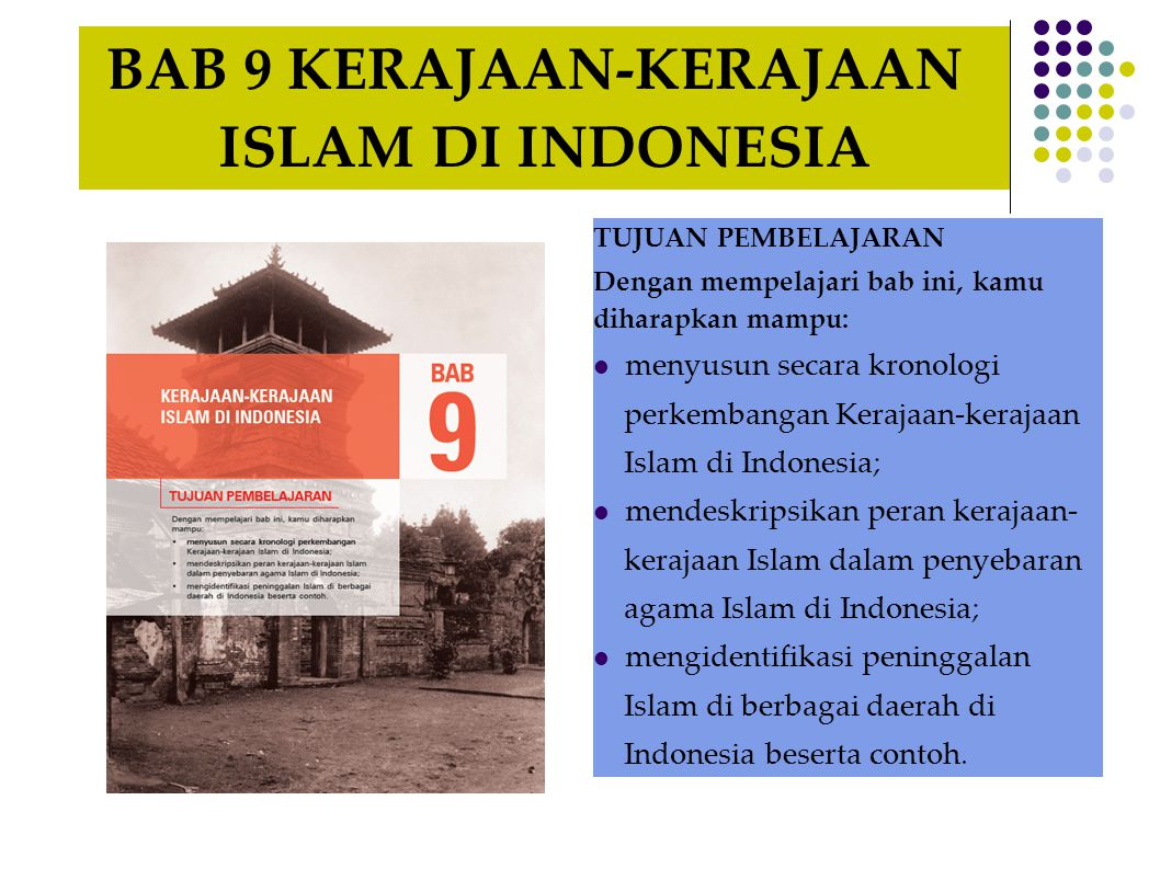 BAB 9 KERAJAAN-KERAJAAN ISLAM DI INDONESIA TUJUAN PEMBELAJARAN Dengan mempelajari bab ini, kamu diharapkan mampu: menyusun secara kronologi perkembangan Kerajaan-kerajaan Islam di Indonesia; mendeskripsikan peran kerajaan- kerajaan Islam dalam penyebaran agama Islam di Indonesia; mengidentifikasi peninggalan Islam di berbagai daerah di Indonesia beserta contoh.