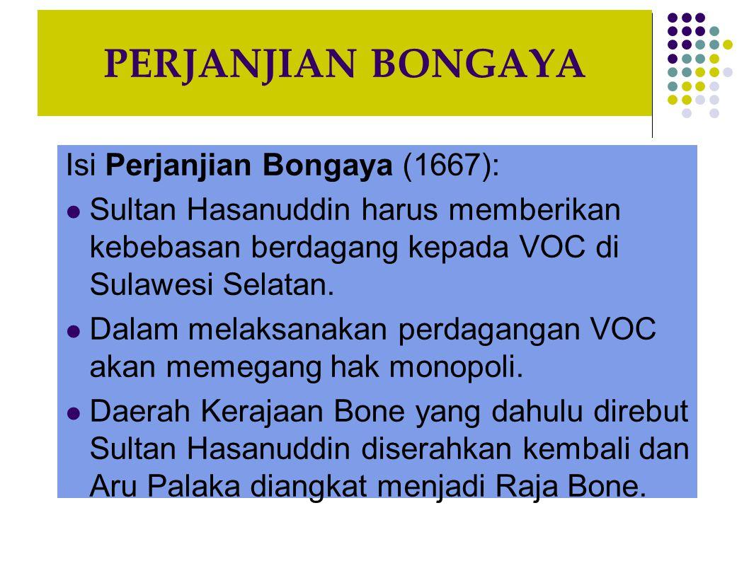 PERJANJIAN BONGAYA Isi Perjanjian Bongaya (1667): Sultan Hasanuddin harus memberikan kebebasan berdagang kepada VOC di Sulawesi Selatan.
