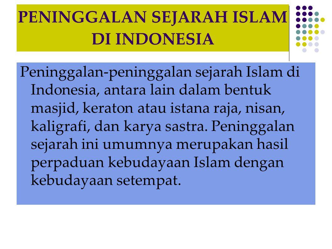 PENINGGALAN SEJARAH ISLAM DI INDONESIA Peninggalan-peninggalan sejarah Islam di Indonesia, antara lain dalam bentuk masjid, keraton atau istana raja, nisan, kaligrafi, dan karya sastra.