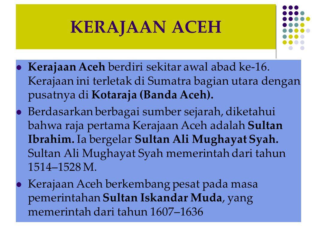 KERAJAAN ACEH Kerajaan Aceh berdiri sekitar awal abad ke-16.