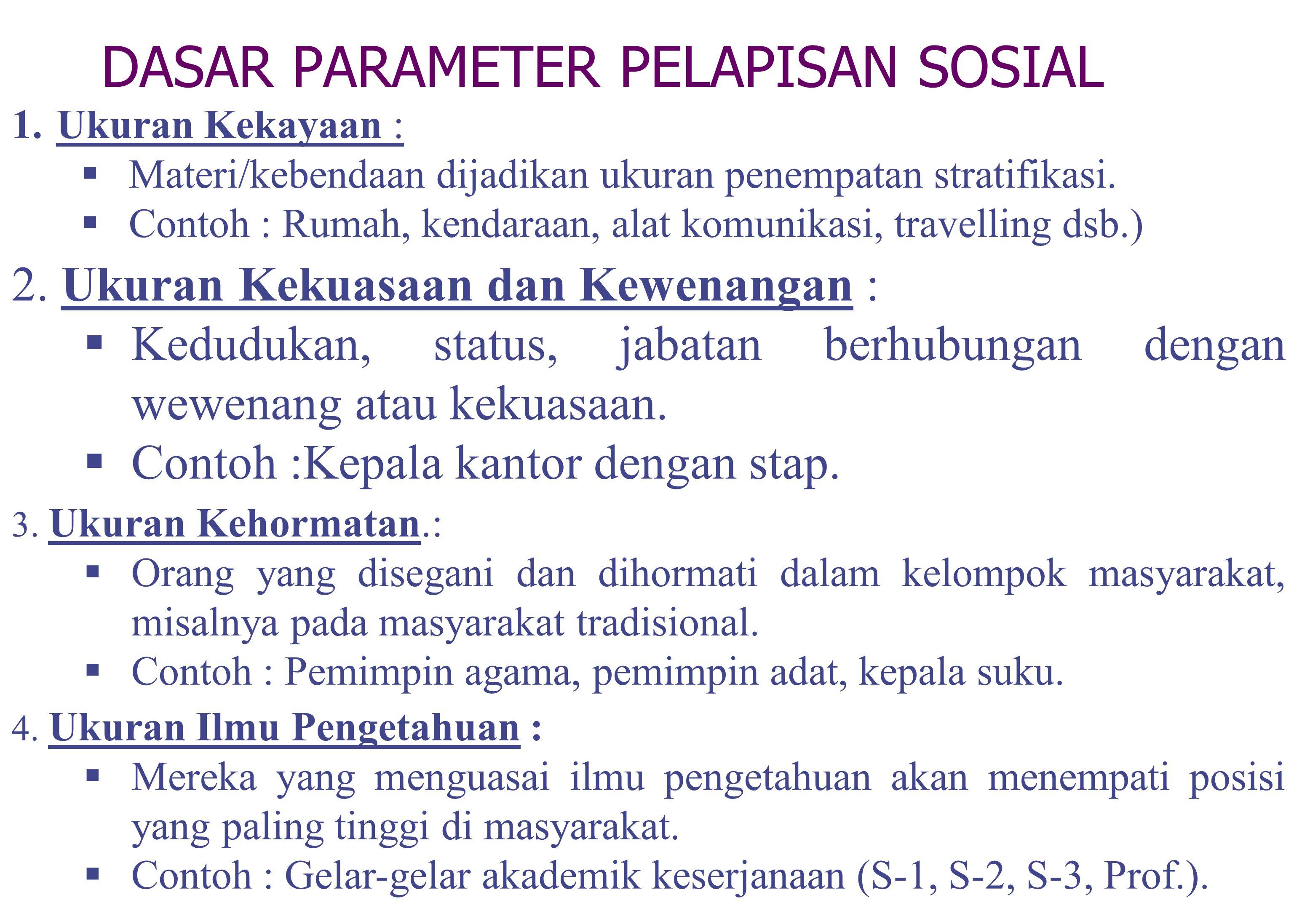 DASAR PARAMETER PELAPISAN SOSIAL 1.Ukuran Kekayaan :  Materi/kebendaan dijadikan ukuran penempatan stratifikasi.