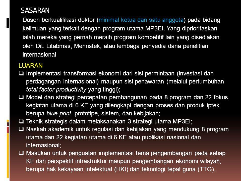 SASARAN Dosen berkualifikasi doktor (minimal ketua dan satu anggota) pada bidang keilmuan yang terkait dengan program utama MP3EI. Yang diprioritaskan