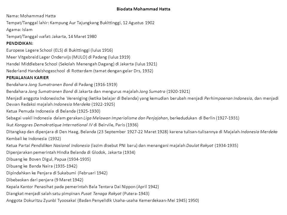 Biodata Mohammad Hatta Nama: Mohammad Hatta Tempat/Tanggal lahir: Kampung Aur Tajungkang Bukittinggi, 12 Agustus 1902 Agama: Islam Tempat/Tanggal wafa