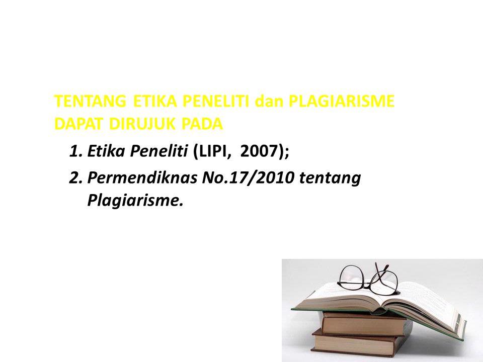 TENTANG ETIKA PENELITI dan PLAGIARISME DAPAT DIRUJUK PADA 1.Etika Peneliti (LIPI, 2007); 2.Permendiknas No.17/2010 tentang Plagiarisme.
