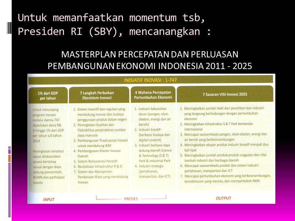 Untuk memanfaatkan momentum tsb, Presiden RI (SBY), mencanangkan : MASTERPLAN PERCEPATAN DAN PERLUASAN PEMBANGUNAN EKONOMI INDONESIA 2011 - 2025