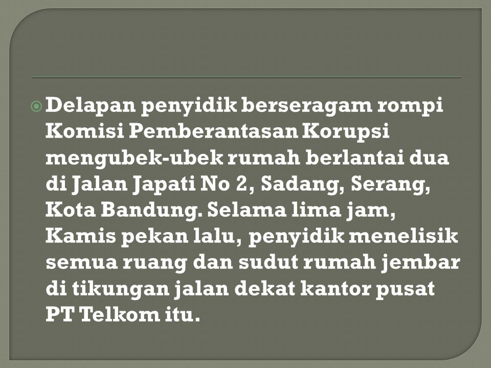  Delapan penyidik berseragam rompi Komisi Pemberantasan Korupsi mengubek-ubek rumah berlantai dua di Jalan Japati No 2, Sadang, Serang, Kota Bandung.
