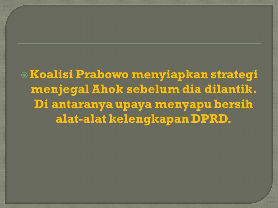  Koalisi Prabowo menyiapkan strategi menjegal Ahok sebelum dia dilantik. Di antaranya upaya menyapu bersih alat-alat kelengkapan DPRD.