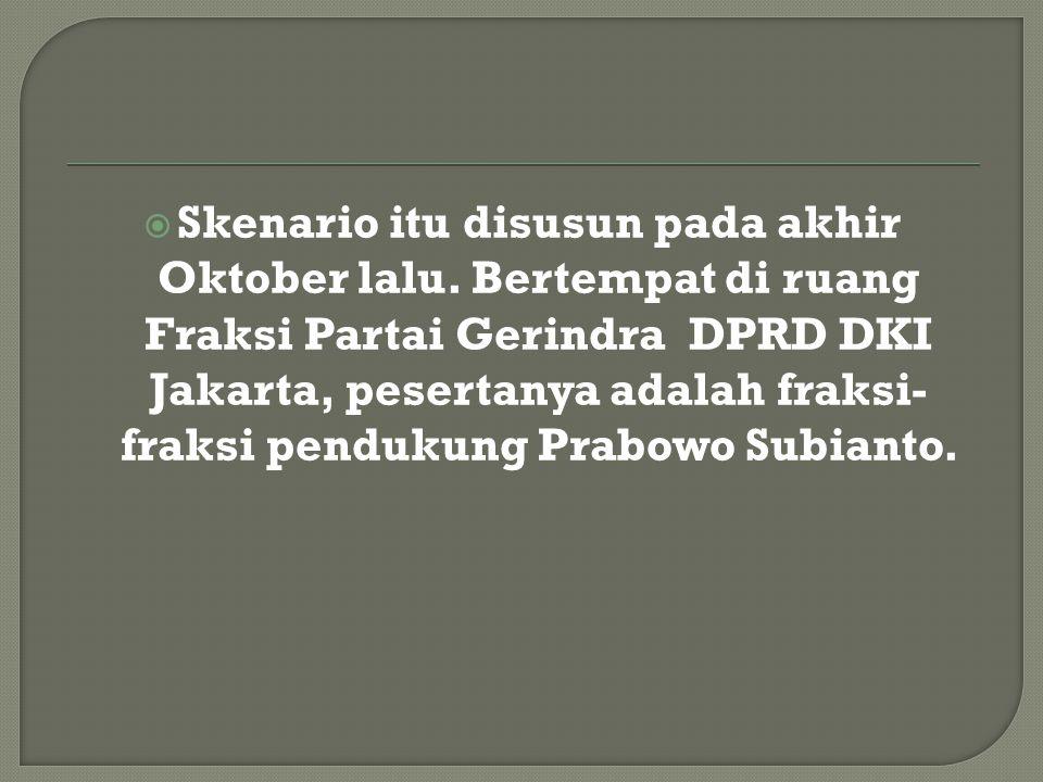  Skenario itu disusun pada akhir Oktober lalu. Bertempat di ruang Fraksi Partai Gerindra DPRD DKI Jakarta, pesertanya adalah fraksi- fraksi pendukung