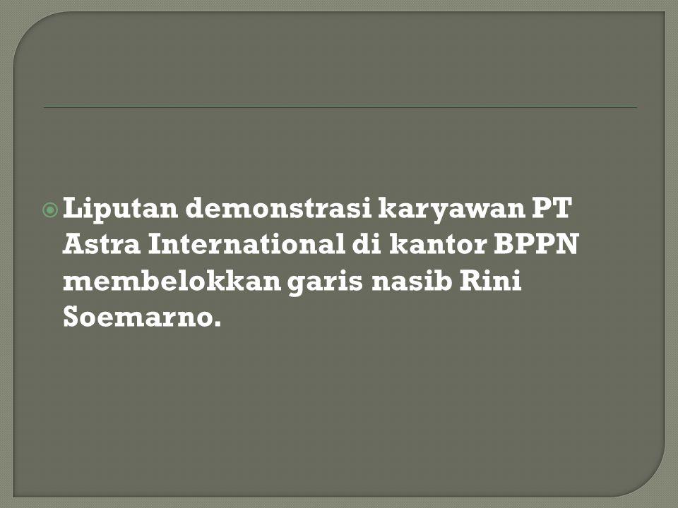 Liputan demonstrasi karyawan PT Astra International di kantor BPPN membelokkan garis nasib Rini Soemarno.