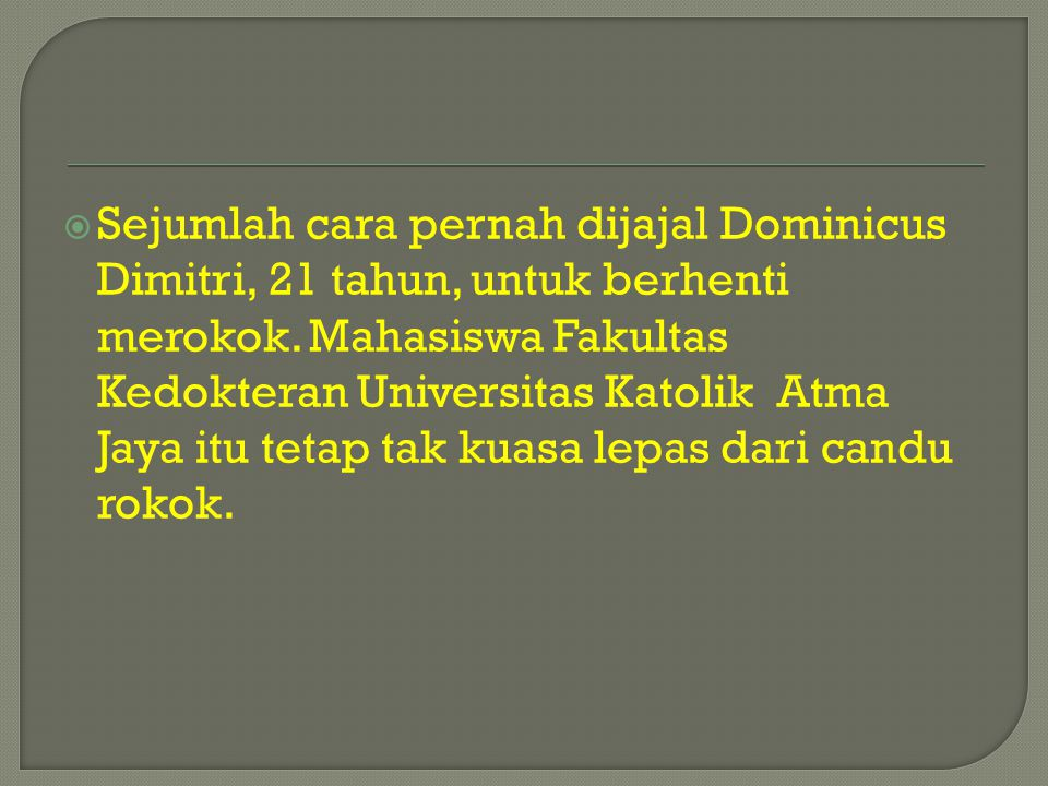  Sejumlah cara pernah dijajal Dominicus Dimitri, 21 tahun, untuk berhenti merokok. Mahasiswa Fakultas Kedokteran Universitas Katolik Atma Jaya itu te