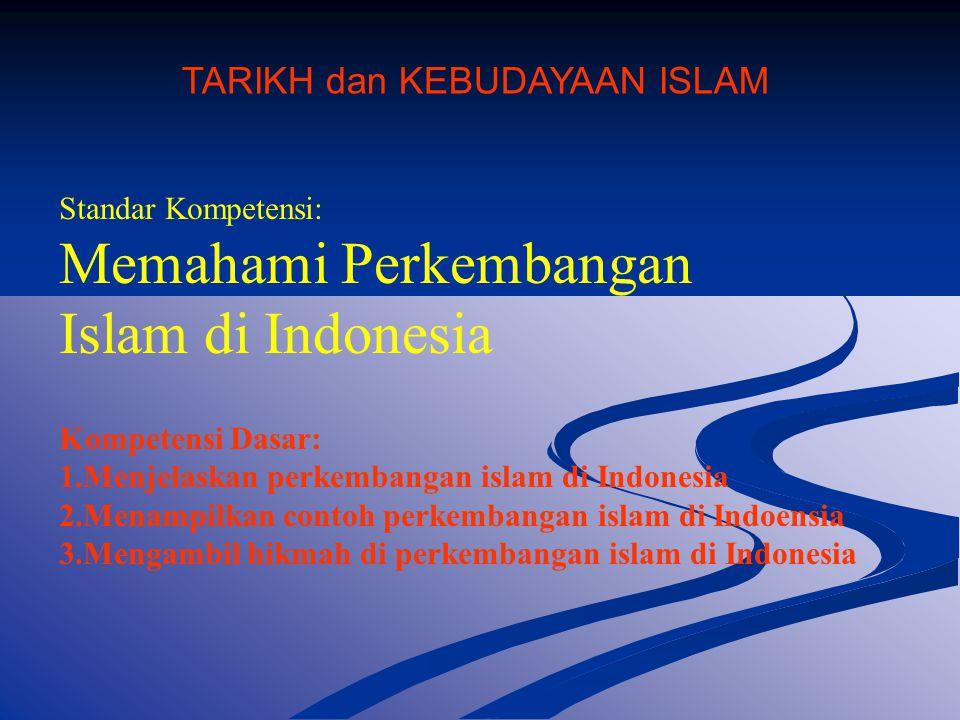 Standar Kompetensi: Memahami Perkembangan Islam di Indonesia Kompetensi Dasar: 1.Menjelaskan perkembangan islam di Indonesia 2.Menampilkan contoh perkembangan islam di Indoensia 3.Mengambil hikmah di perkembangan islam di Indonesia TARIKH dan KEBUDAYAAN ISLAM
