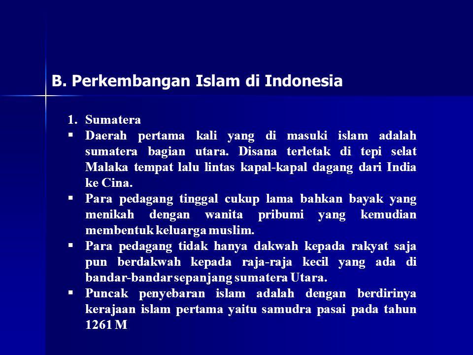 B. Perkembangan Islam di Indonesia 1.Sumatera  Daerah pertama kali yang di masuki islam adalah sumatera bagian utara. Disana terletak di tepi selat M