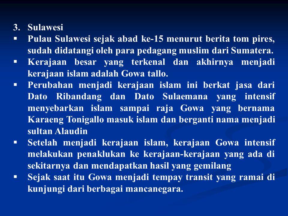 3.Sulawesi  Pulau Sulawesi sejak abad ke-15 menurut berita tom pires, sudah didatangi oleh para pedagang muslim dari Sumatera.