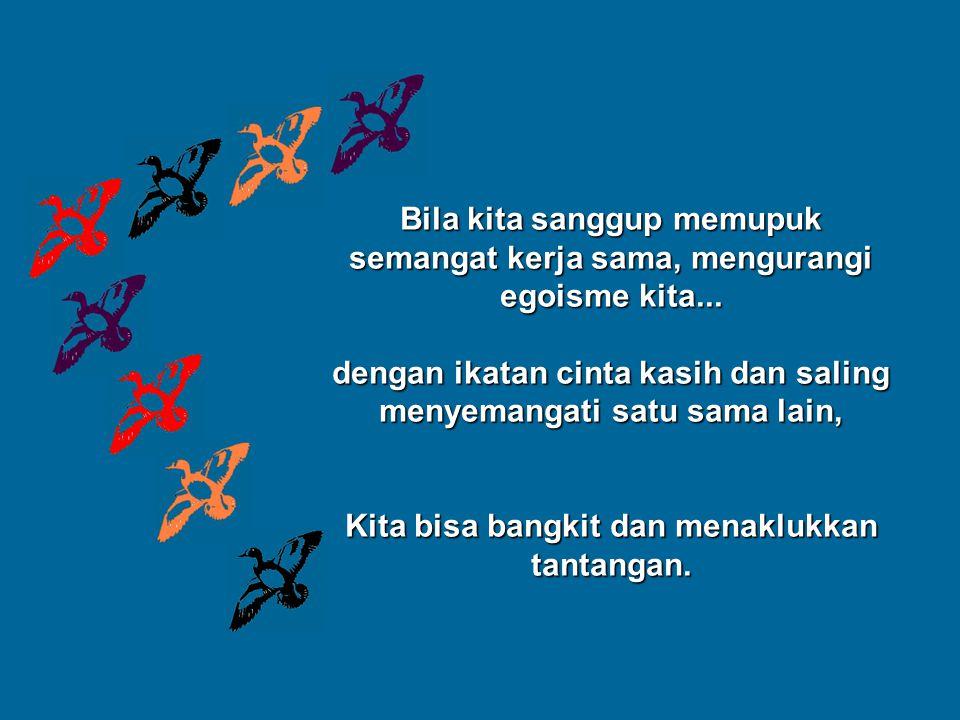 Bila kita sanggup memupuk semangat kerja sama, mengurangi egoisme kita... dengan ikatan cinta kasih dan saling menyemangati satu sama lain, Kita bisa