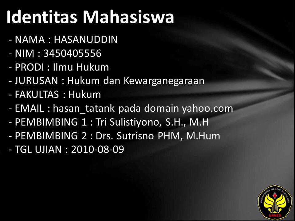 Identitas Mahasiswa - NAMA : HASANUDDIN - NIM : 3450405556 - PRODI : Ilmu Hukum - JURUSAN : Hukum dan Kewarganegaraan - FAKULTAS : Hukum - EMAIL : hasan_tatank pada domain yahoo.com - PEMBIMBING 1 : Tri Sulistiyono, S.H., M.H - PEMBIMBING 2 : Drs.