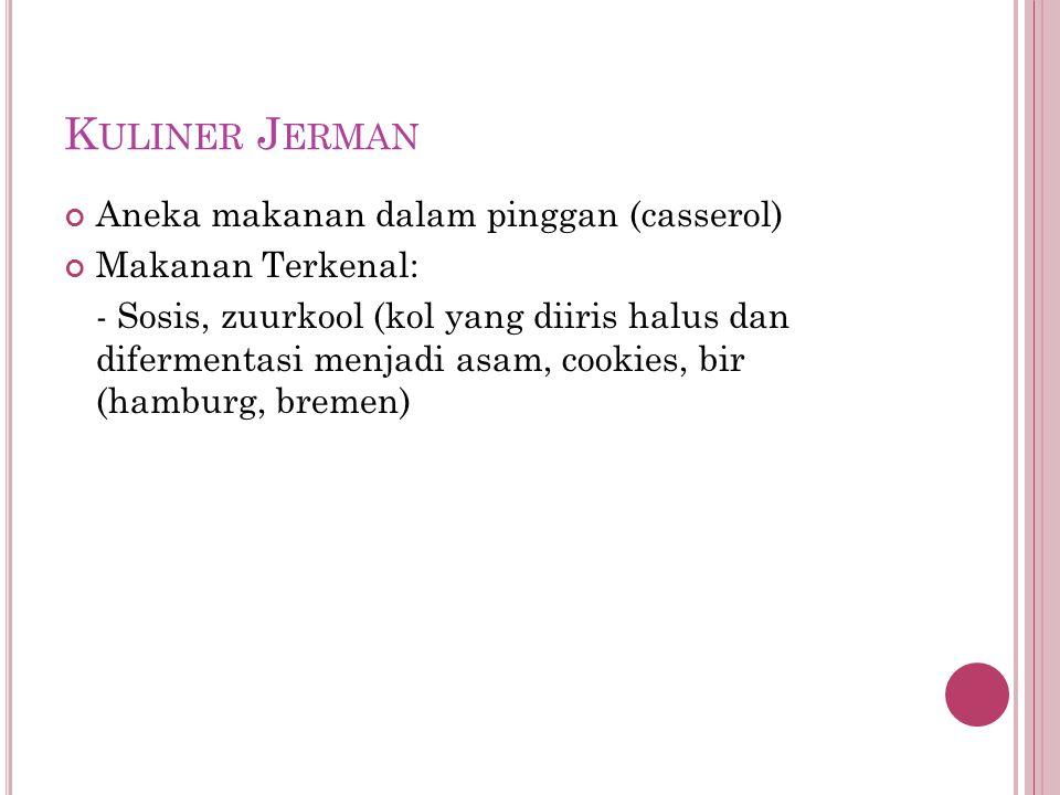K ULINER J ERMAN Aneka makanan dalam pinggan (casserol) Makanan Terkenal: - Sosis, zuurkool (kol yang diiris halus dan difermentasi menjadi asam, cookies, bir (hamburg, bremen)