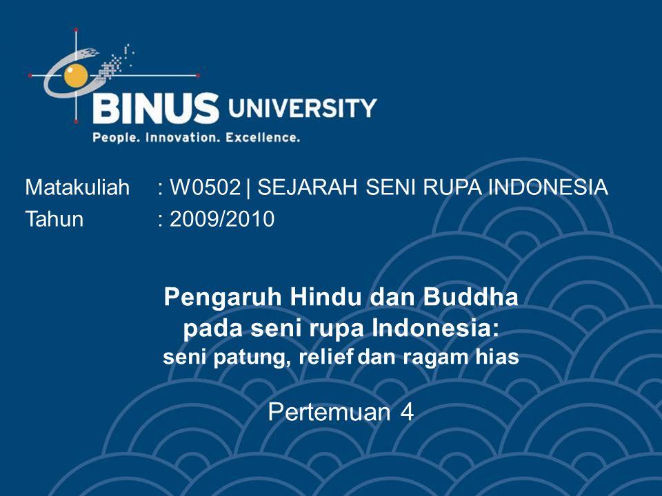 Pengaruh Hindu dan Buddha pada seni rupa Indonesia: seni patung, relief dan ragam hias Pertemuan 4 Matakuliah: W0502 | SEJARAH SENI RUPA INDONESIA Tahun: 2009/2010