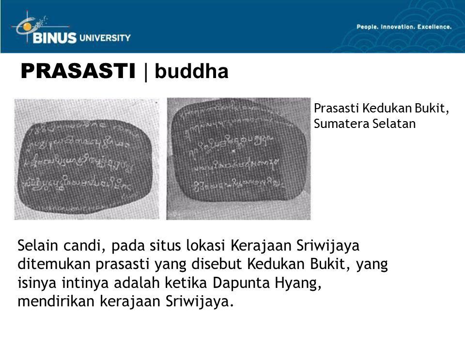 Selain candi, pada situs lokasi Kerajaan Sriwijaya ditemukan prasasti yang disebut Kedukan Bukit, yang isinya intinya adalah ketika Dapunta Hyang, mendirikan kerajaan Sriwijaya.