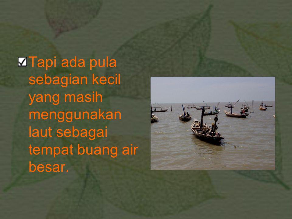 Tapi ada pula sebagian kecil yang masih menggunakan laut sebagai tempat buang air besar.