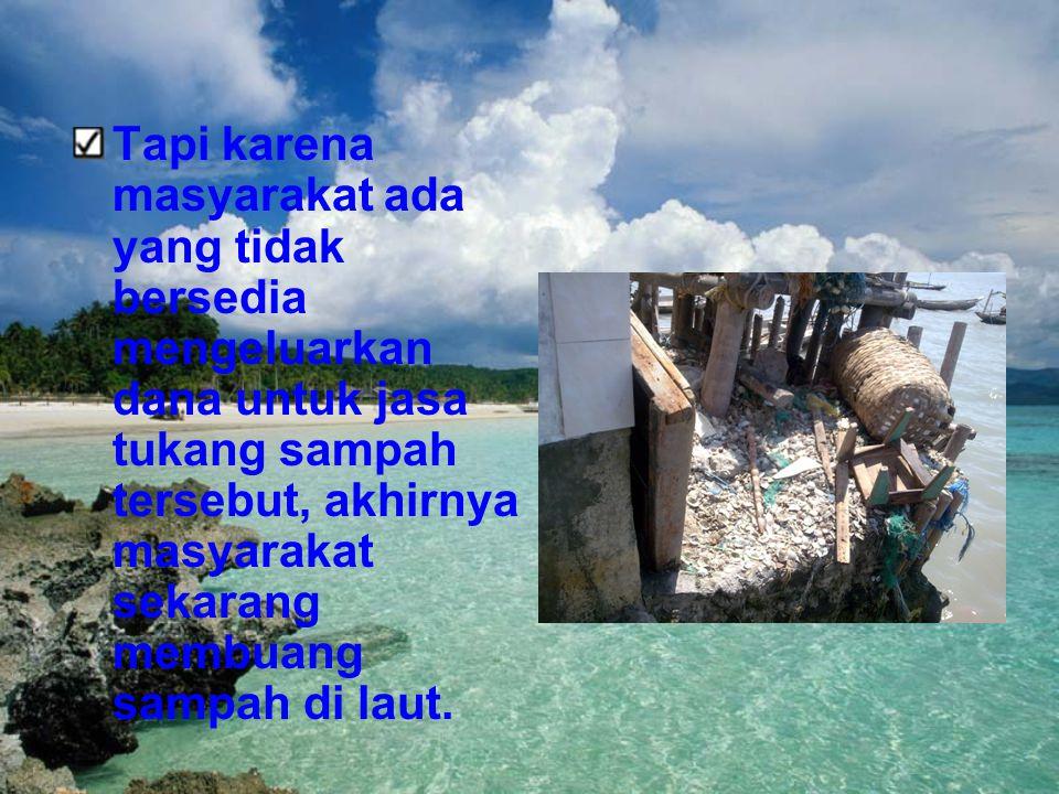 Tapi karena masyarakat ada yang tidak bersedia mengeluarkan dana untuk jasa tukang sampah tersebut, akhirnya masyarakat sekarang membuang sampah di la