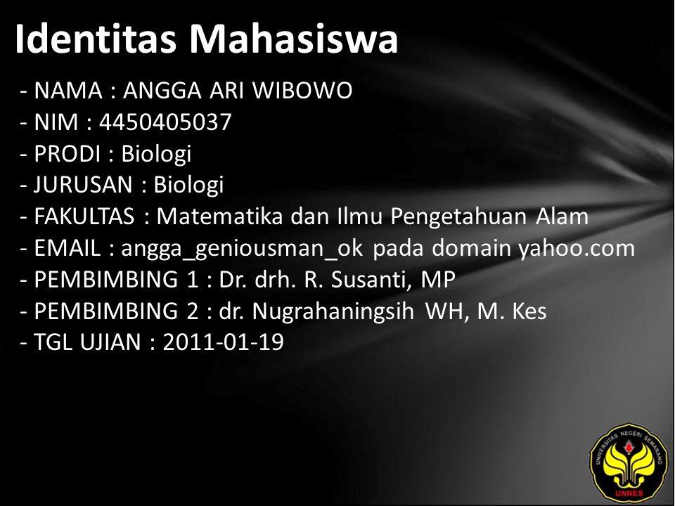Identitas Mahasiswa - NAMA : ANGGA ARI WIBOWO - NIM : 4450405037 - PRODI : Biologi - JURUSAN : Biologi - FAKULTAS : Matematika dan Ilmu Pengetahuan Alam - EMAIL : angga_geniousman_ok pada domain yahoo.com - PEMBIMBING 1 : Dr.