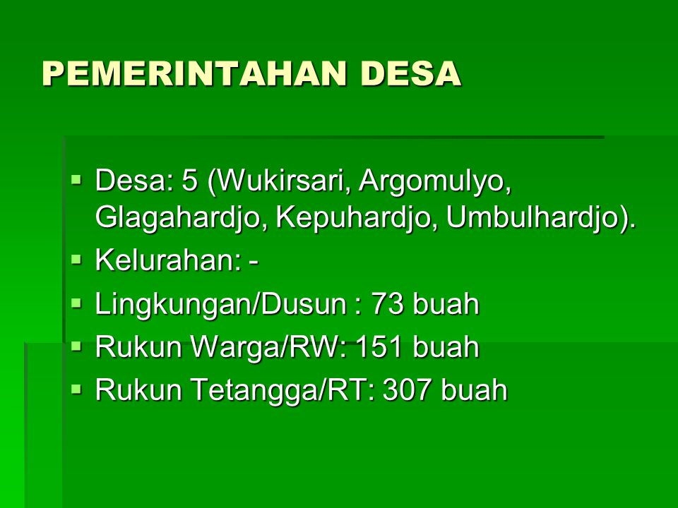 PEMERINTAHAN DESA  Desa: 5 (Wukirsari, Argomulyo, Glagahardjo, Kepuhardjo, Umbulhardjo).  Kelurahan: -  Lingkungan/Dusun : 73 buah  Rukun Warga/RW