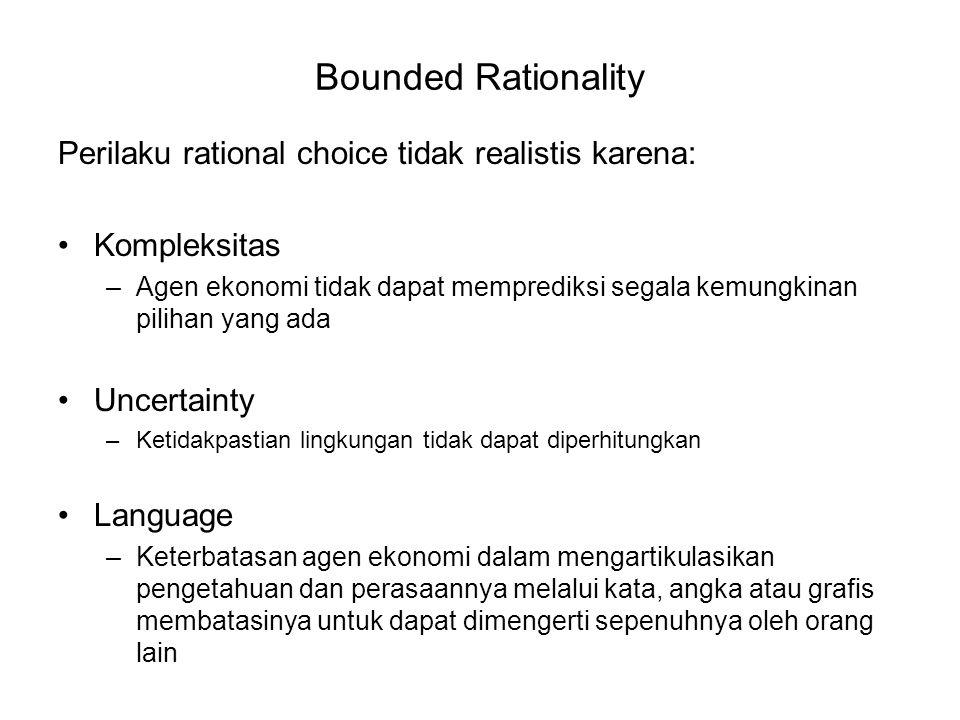 Bounded Rationality Perilaku rational choice tidak realistis karena: Kompleksitas –Agen ekonomi tidak dapat memprediksi segala kemungkinan pilihan yang ada Uncertainty –Ketidakpastian lingkungan tidak dapat diperhitungkan Language –Keterbatasan agen ekonomi dalam mengartikulasikan pengetahuan dan perasaannya melalui kata, angka atau grafis membatasinya untuk dapat dimengerti sepenuhnya oleh orang lain