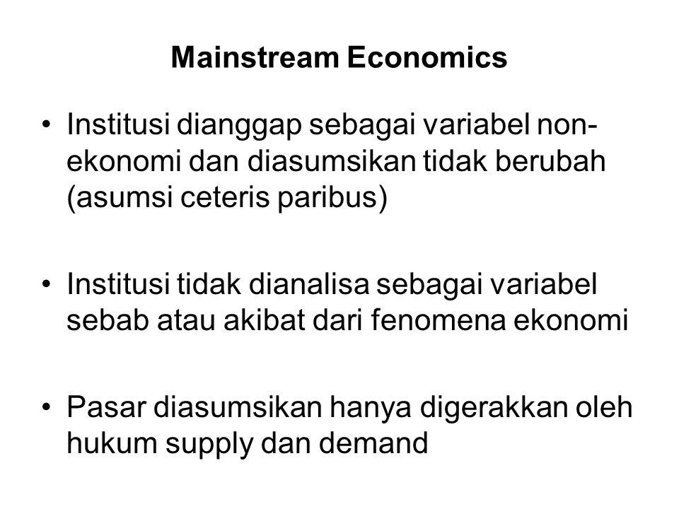 Mainstream Economics Institusi dianggap sebagai variabel non- ekonomi dan diasumsikan tidak berubah (asumsi ceteris paribus) Institusi tidak dianalisa sebagai variabel sebab atau akibat dari fenomena ekonomi Pasar diasumsikan hanya digerakkan oleh hukum supply dan demand