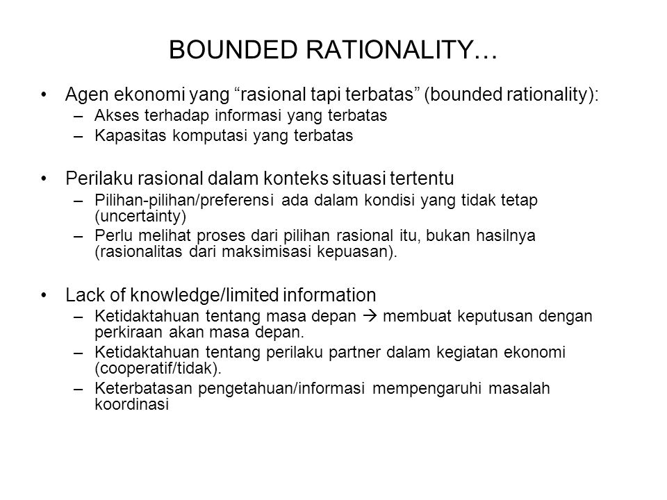 BOUNDED RATIONALITY… Agen ekonomi yang rasional tapi terbatas (bounded rationality): –Akses terhadap informasi yang terbatas –Kapasitas komputasi yang terbatas Perilaku rasional dalam konteks situasi tertentu –Pilihan-pilihan/preferensi ada dalam kondisi yang tidak tetap (uncertainty) –Perlu melihat proses dari pilihan rasional itu, bukan hasilnya (rasionalitas dari maksimisasi kepuasan).