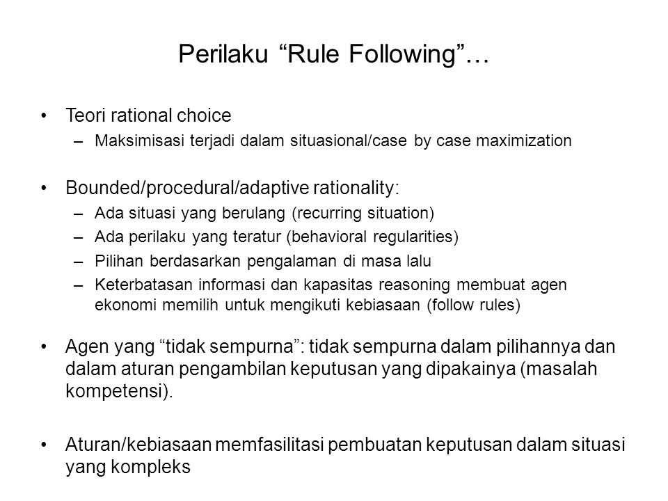 "Perilaku ""Rule Following""… Teori rational choice –Maksimisasi terjadi dalam situasional/case by case maximization Bounded/procedural/adaptive rational"