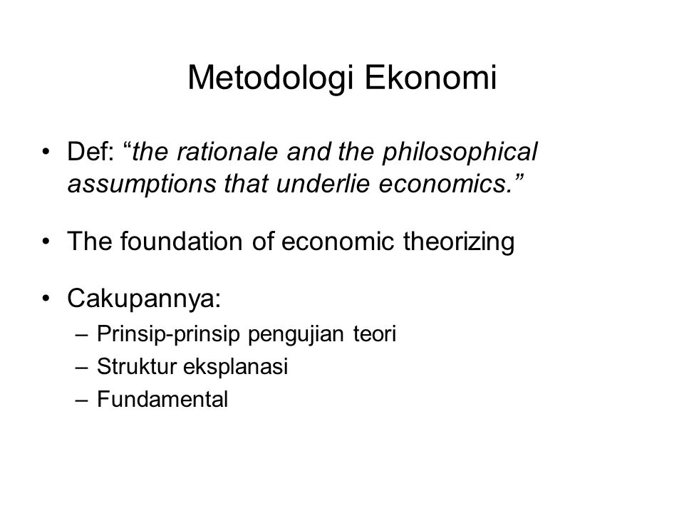 "Metodologi Ekonomi Def: ""the rationale and the philosophical assumptions that underlie economics."" The foundation of economic theorizing Cakupannya: –"